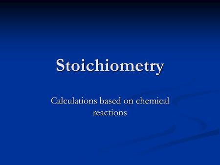 Stoichiometry Calculations based on chemical reactions.