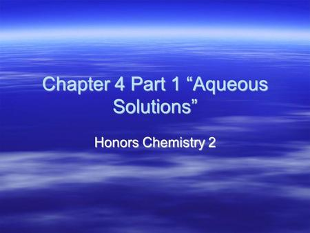 "Chapter 4 Part 1 ""Aqueous Solutions"" Honors Chemistry 2."
