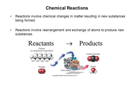 Chemical Reactions Reactions involve chemical changes in matter resulting in new substances being formed. Reactions involve rearrangement and exchange.