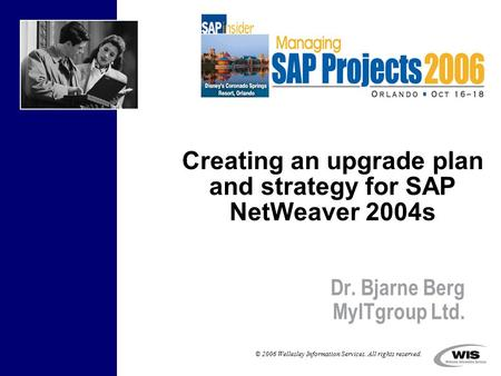 © 2006 Wellesley Information Services. All rights reserved. Creating an upgrade plan and strategy for SAP NetWeaver 2004s Dr. Bjarne Berg MyITgroup Ltd.