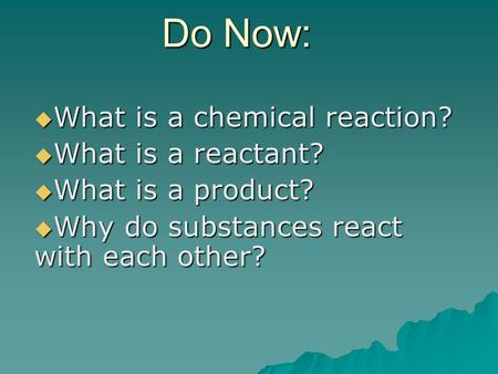 Do Now:  What is a chemical reaction?  What is a reactant?  What is a product?  Why do substances react with each other?