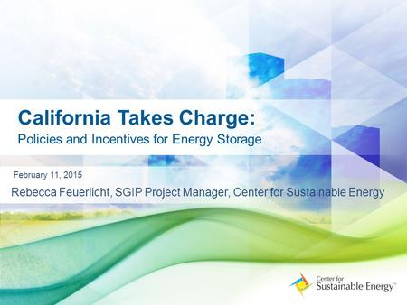 California Takes Charge: Policies and Incentives for Energy Storage February 11, 2015 Rebecca Feuerlicht, SGIP Project Manager, Center for Sustainable.