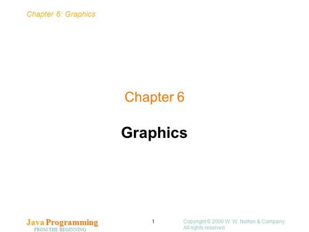 Chapter 6: Graphics Java Programming FROM THE BEGINNING Copyright © 2000 W. W. Norton & Company. All rights reserved. 1 Chapter 6 Graphics.