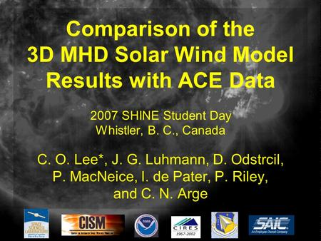 Comparison of the 3D MHD Solar Wind Model Results with ACE Data 2007 SHINE Student Day Whistler, B. C., Canada C. O. Lee*, J. G. Luhmann, D. Odstrcil,
