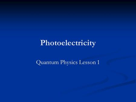 Photoelectricity Quantum Physics Lesson 1. Comment made circa 1900 (Believed to be from Lord Kelvin) There is nothing new to be discovered in physics.