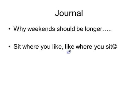 Journal Why weekends should be longer….. Sit where you like, like where you sit.