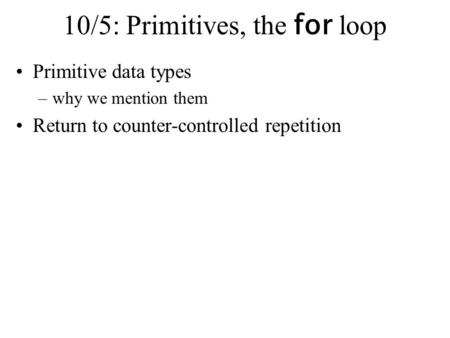 10/5: Primitives, the for loop Primitive data types –why we mention them Return to counter-controlled repetition.