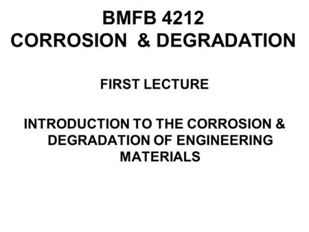 BMFB 4212 CORROSION & DEGRADATION FIRST LECTURE INTRODUCTION TO THE CORROSION & DEGRADATION OF ENGINEERING MATERIALS.