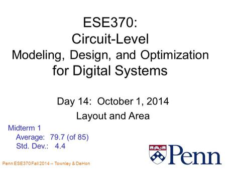 Penn ESE370 Fall 2014 -- Townley & DeHon ESE370: Circuit-Level Modeling, Design, and Optimization for Digital Systems Day 14: October 1, 2014 Layout and.