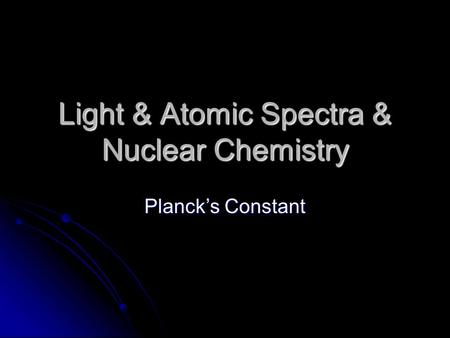 Light & Atomic Spectra & Nuclear Chemistry Planck's Constant.