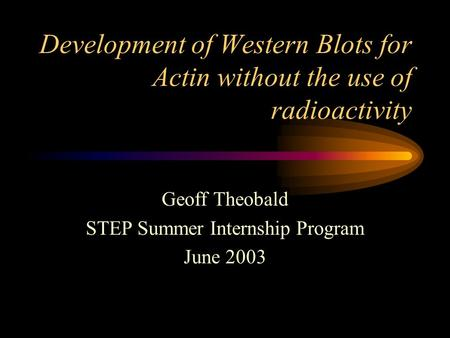 Development of Western Blots for Actin without the use of radioactivity Geoff Theobald STEP Summer Internship Program June 2003.