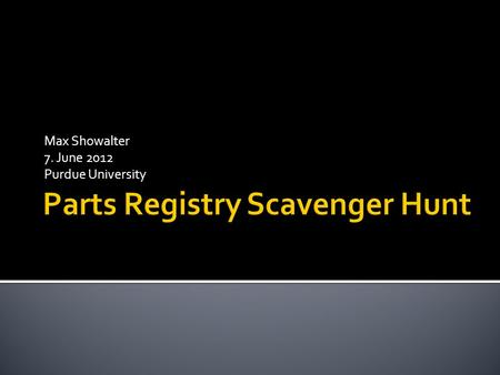 Max Showalter 7. June 2012 Purdue University. Let's begin at the parts registry homepageparts registry Click On When you get to this webpage, you will.
