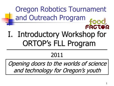 1 Oregon Robotics Tournament and Outreach Program I. Introductory Workshop for ORTOP's FLL Program 2011 Opening doors to the worlds of science and technology.