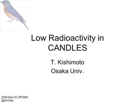 2004/Dec/12 Low Radioactivity in CANDLES T. Kishimoto Osaka Univ.