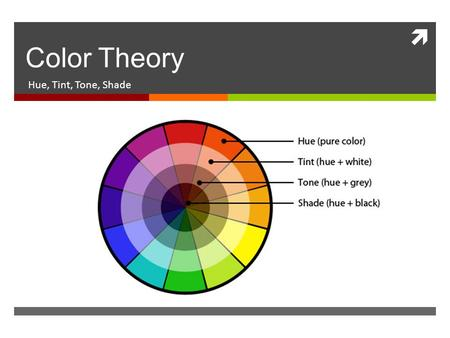  Color Theory Hue, Tint, Tone, Shade. What is color?  the appearance of objects (or light sources) described in terms of a person''s perception of their.