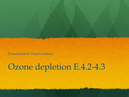 Ozone depletion E.4.2-4.3 Presentation by Dina Goodman.