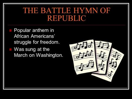 THE BATTLE HYMN OF REPUBLIC Popular anthem in African Americans' struggle for freedom. Was sung at the March on Washington.