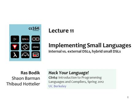 1 Lecture 11 Implementing Small Languages internal vs. external DSLs, hybrid small DSLs Ras Bodik Shaon Barman Thibaud Hottelier Hack Your Language! CS164: