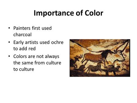 Importance of Color Painters first used charcoal Early artists used ochre to add red Colors are not always the same from culture to culture.