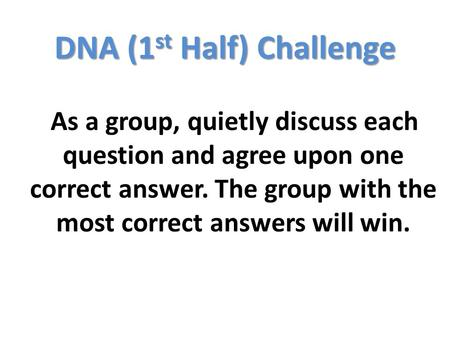 DNA (1 st Half) Challenge As a group, quietly discuss each question and agree upon one correct answer. The group with the most correct answers will win.