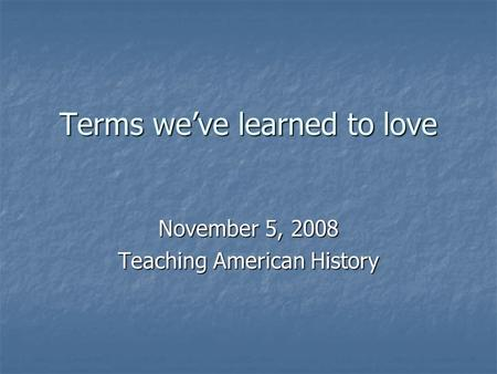Terms we've learned to love November 5, 2008 Teaching American History.