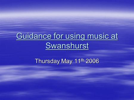 Guidance for using music at Swanshurst Thursday May 11 th 2006.