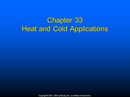 Copyright © 2007, 2003 by Mosby, Inc., an affiliate of Elsevier Inc. Chapter 33 Heat and Cold Applications.