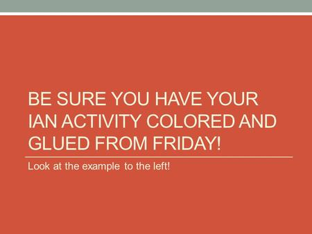 BE SURE YOU HAVE YOUR IAN ACTIVITY COLORED AND GLUED FROM FRIDAY! Look at the example to the left!