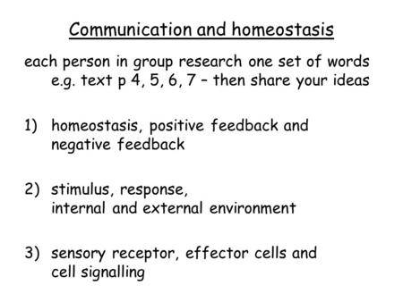 Communication and homeostasis each person in group research one set of words e.g. text p 4, 5, 6, 7 – then share your ideas 1)homeostasis, positive feedback.
