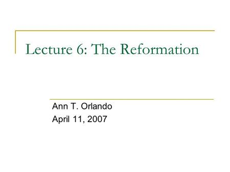 Lecture 6: The Reformation Ann T. Orlando April 11, 2007.