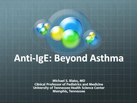 Anti-IgE: Beyond Asthma Michael S. Blaiss, MD Clinical Professor of Pediatrics and Medicine University of Tennessee Health Science Center Memphis, Tennessee.