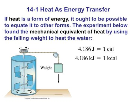 14-1 Heat As Energy Transfer If heat is a form of energy, it ought to be possible to equate it to other forms. The experiment below found the mechanical.