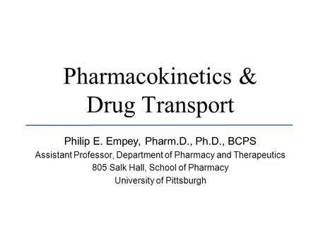 U N I V E R S I T Y O F K E N T U C K Y - C O L L E G E O F P H A R M A C Y Pharmacokinetics & Drug Transport Philip E. Empey, Pharm.D., Ph.D., BCPS Assistant.