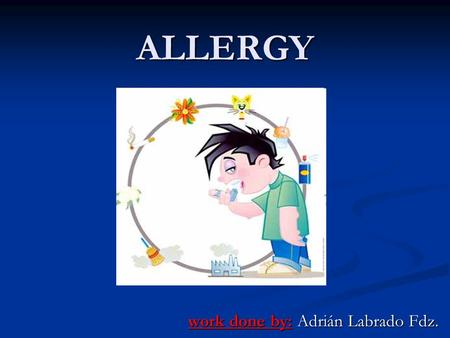 ALLERGY work done by: Adrián Labrado Fdz.. What is allergy? An allergy is an immune system disease. The basis of the disease is that certain components.