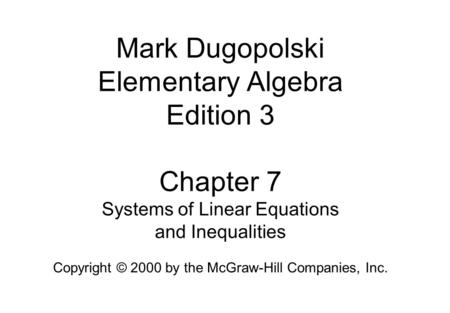 Mark Dugopolski Elementary Algebra Edition 3 Chapter 7 Systems of Linear Equations and Inequalities Copyright © 2000 by the McGraw-Hill Companies, Inc.