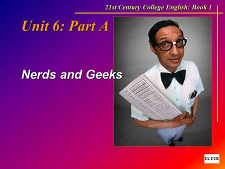 Unit 6: Part A Nerds and Geeks 21st Century College English: Book 1.