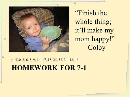 "HOMEWORK FOR 7-1 p. 430 2, 6, 8, 9, 14, 17, 18, 25, 32, 34, 42, 46 ""Finish the whole thing; it'll make my mom happy!"" Colby."