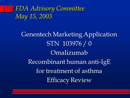 FDA Advisory Committee May 15, 2003 Genentech Marketing Application STN 103976 / 0 Omalizumab Recombinant human anti-IgE for treatment of asthma Efficacy.