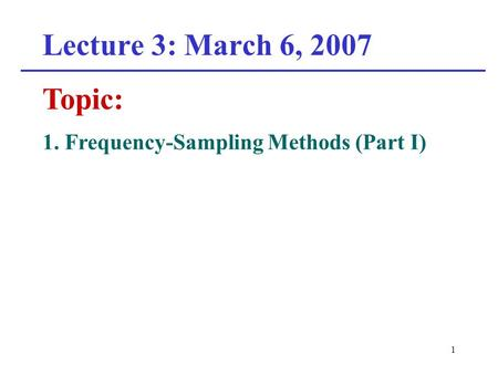 1 Lecture 3: March 6, 2007 Topic: 1. Frequency-Sampling Methods (Part I)