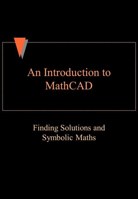 An Introduction to MathCAD Finding Solutions and Symbolic Maths.