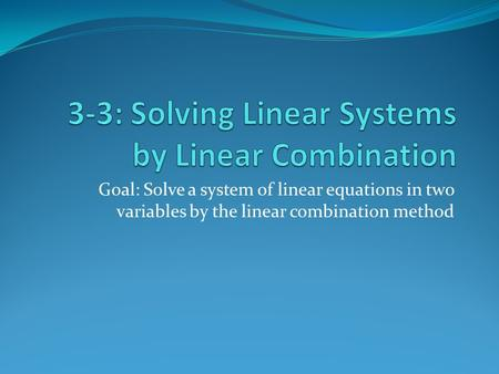 Goal: Solve a system of linear equations in two variables by the linear combination method.