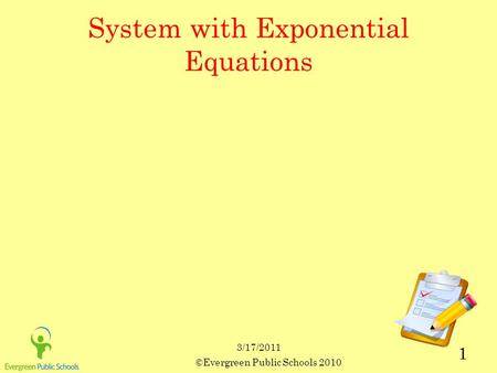 3/17/2011 ©Evergreen Public Schools 2010 1 System with Exponential Equations.