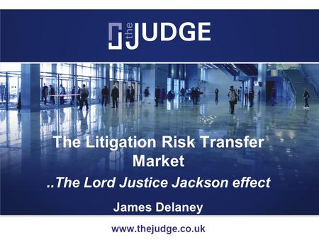 The Litigation Risk Transfer Market..The Lord Justice Jackson effect James Delaney www.thejudge.co.uk.