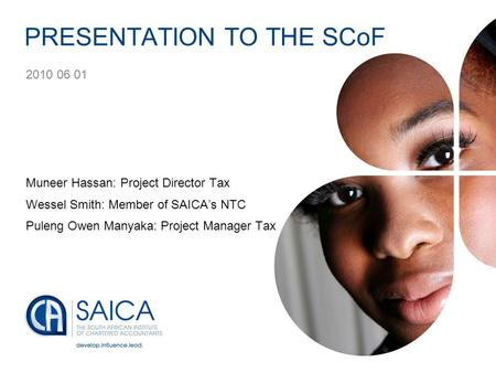 Presentation Footer1 PRESENTATION TO THE SCoF 2010 06 01 Muneer Hassan: Project Director Tax Wessel Smith: Member of SAICA's NTC Puleng Owen Manyaka: Project.