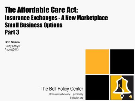 The Affordable Care Act: Insurance Exchanges - A New Marketplace Small Business Options Part 3 Bob Semro Policy Analyst August 2013 The Bell Policy Center.
