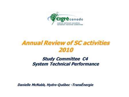 Annual Review of SC activities 2010 Study Committee C4 System Technical Performance Danielle McNabb, Hydro-Québec -TransÉnergie.