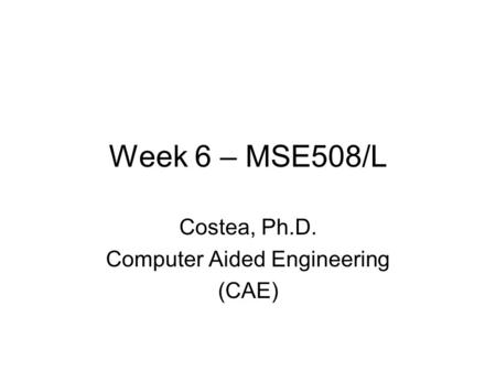 Week 6 – MSE508/L Costea, Ph.D. Computer Aided Engineering (CAE)