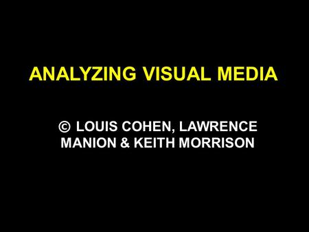ANALYZING VISUAL MEDIA © LOUIS COHEN, LAWRENCE MANION & KEITH MORRISON.