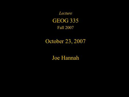 Lecture GEOG 335 Fall 2007 October 23, 2007 Joe Hannah.