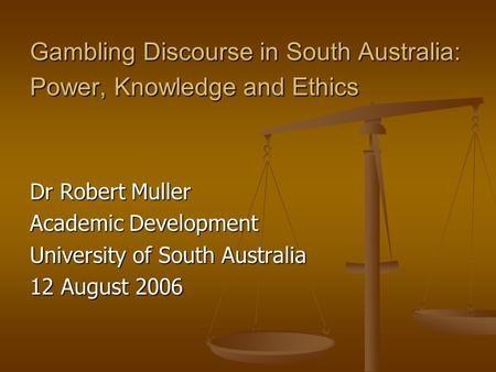 Gambling Discourse in South Australia: Power, Knowledge and Ethics Dr Robert Muller Academic Development University of South Australia 12 August 2006.